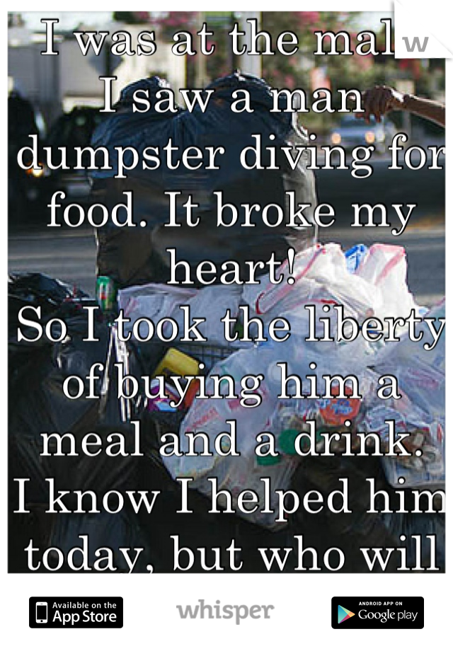 I was at the mall. I saw a man dumpster diving for food. It broke my heart! So I took the liberty of buying him a meal and a drink. I know I helped him today, but who will help him tomorrow?