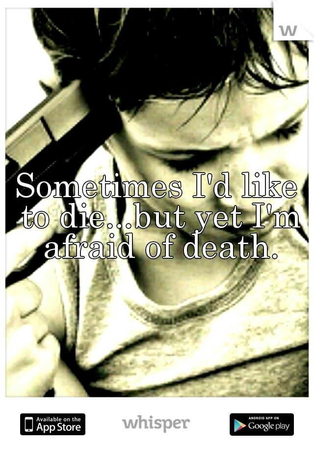 Sometimes I'd like to die...but yet I'm afraid of death.