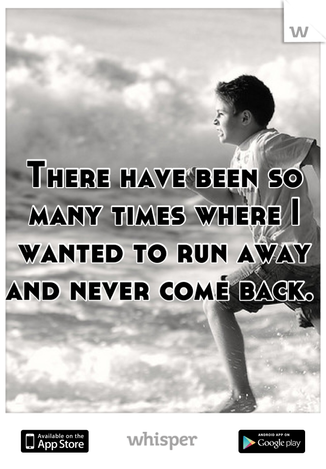 There have been so many times where I wanted to run away and never come back.