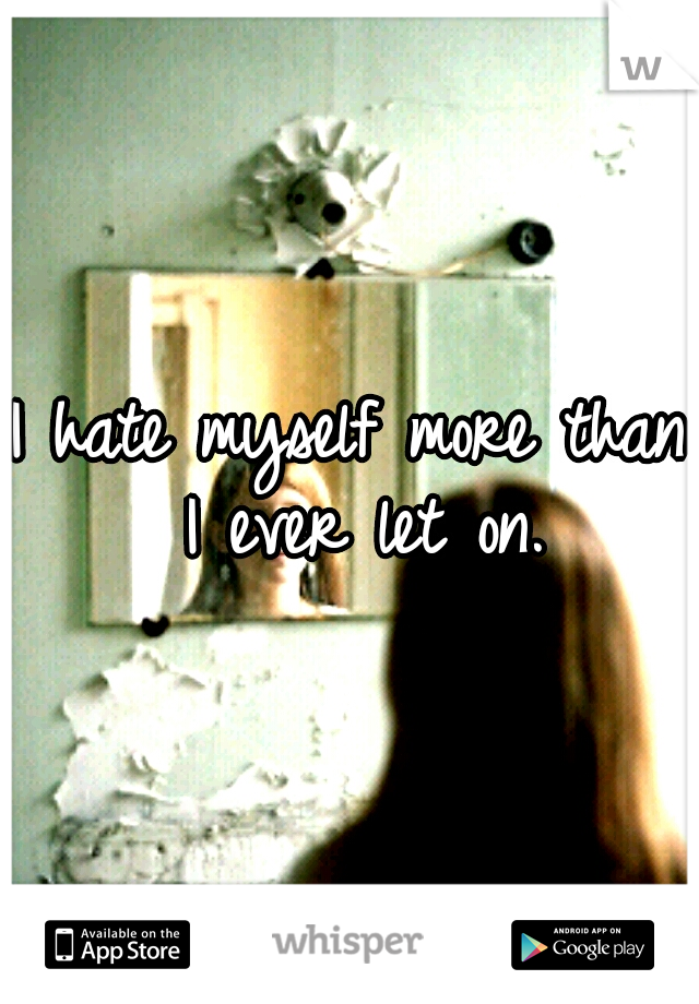 I hate myself more than I ever let on.
