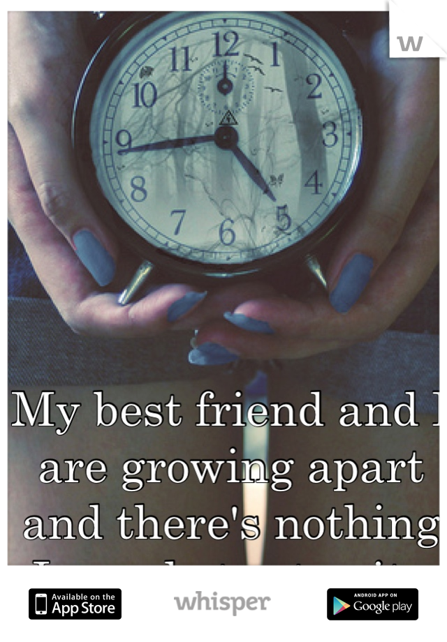 My best friend and I are growing apart and there's nothing I can do to stop it.
