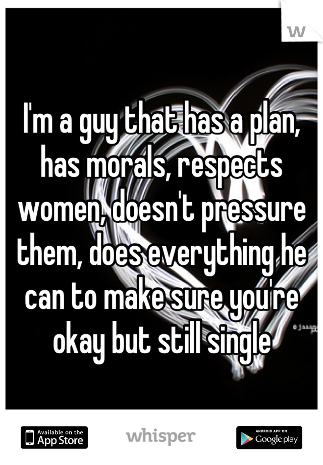 I'm a guy that has a plan, has morals, respects women, doesn't pressure them, does everything he can to make sure you're okay but still single