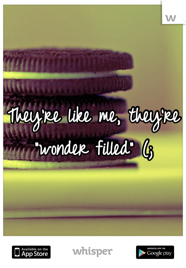 "They're like me, they're ""wonder filled"" (;"