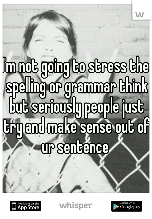 I'm not going to stress the spelling or grammar think but seriously people just try and make sense out of ur sentence
