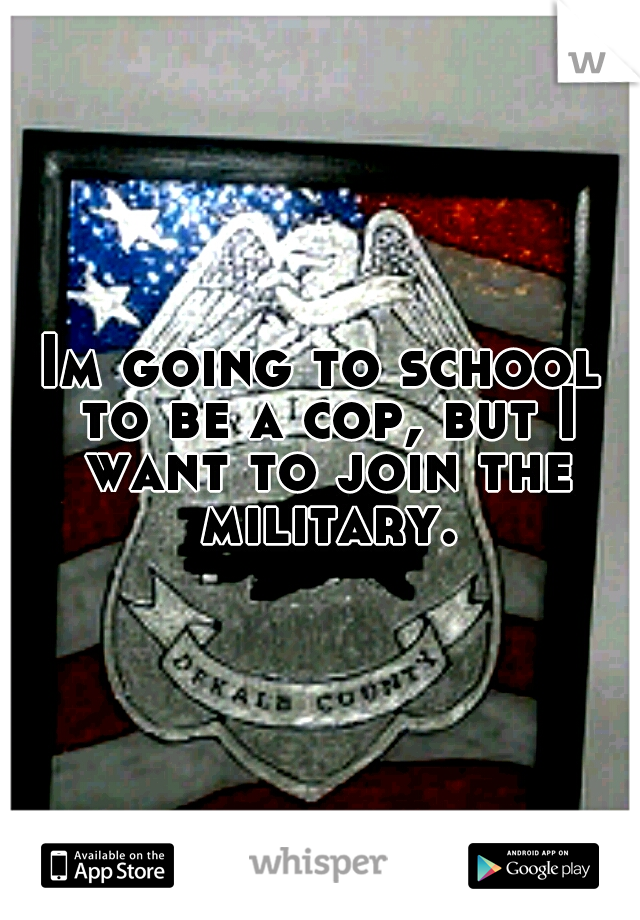 Im going to school to be a cop, but I want to join the military.