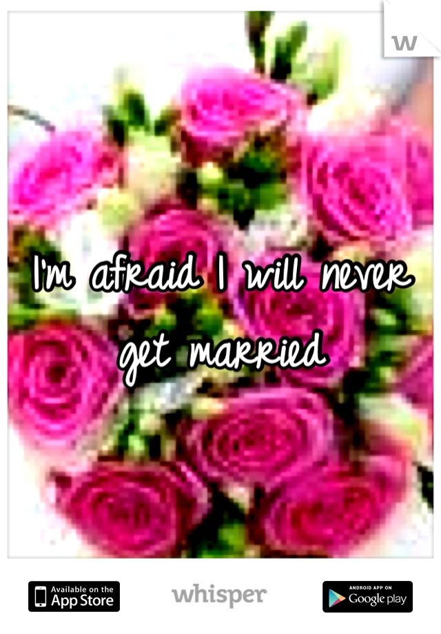 I'm afraid I will never get married
