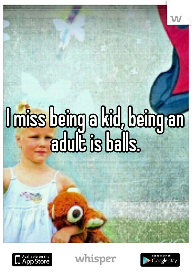 I miss being a kid, being an adult is balls.
