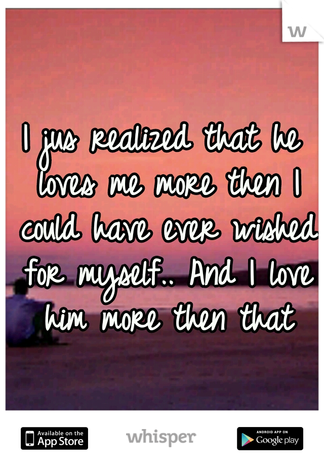 I jus realized that he loves me more then I could have ever wished for myself.. And I love him more then that