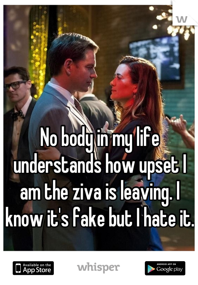 No body in my life understands how upset I am the ziva is leaving. I know it's fake but I hate it.