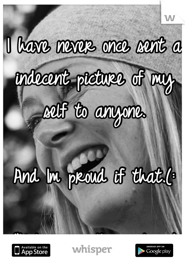 I have never once sent a indecent picture of my self to anyone.  And Im proud if that.(:  (Not me in the picture.)