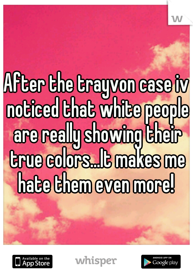 After the trayvon case iv noticed that white people are really showing their true colors...It makes me hate them even more!