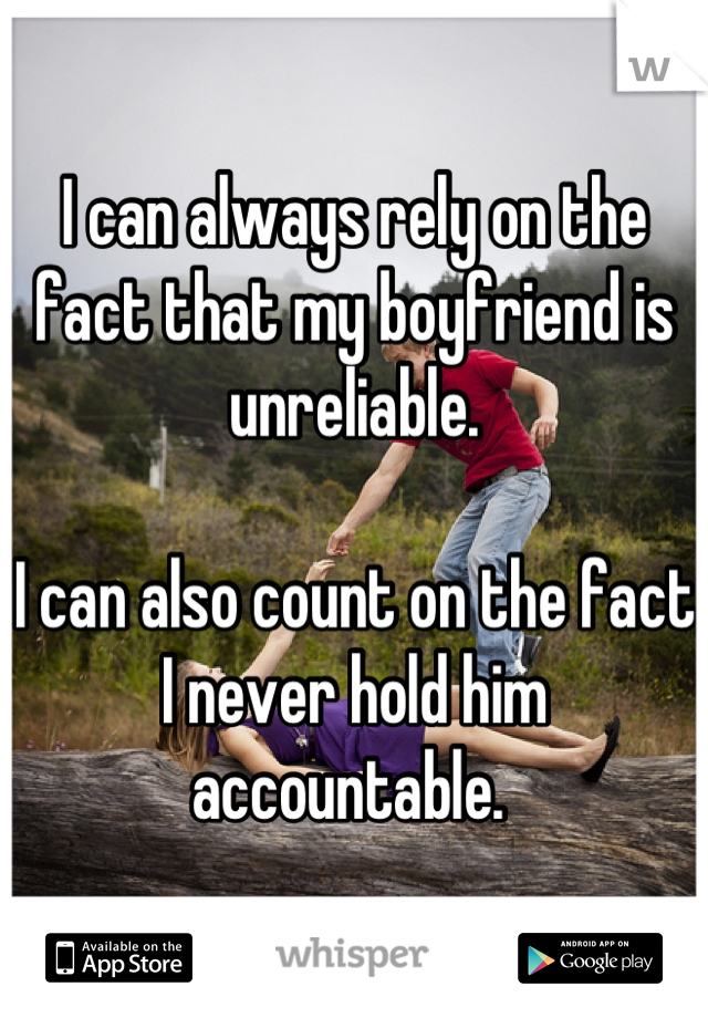 I can always rely on the fact that my boyfriend is unreliable.   I can also count on the fact I never hold him accountable.