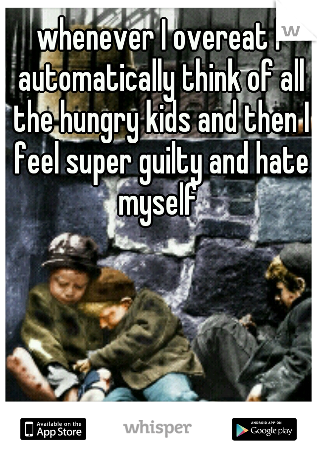 whenever I overeat I automatically think of all the hungry kids and then I feel super guilty and hate myself