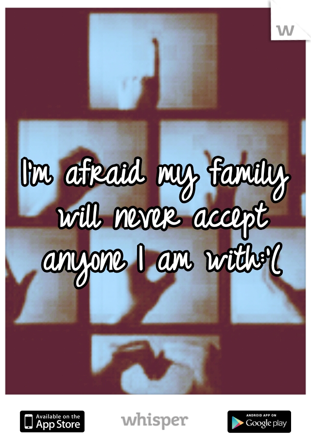 I'm afraid my family will never accept anyone I am with:'(