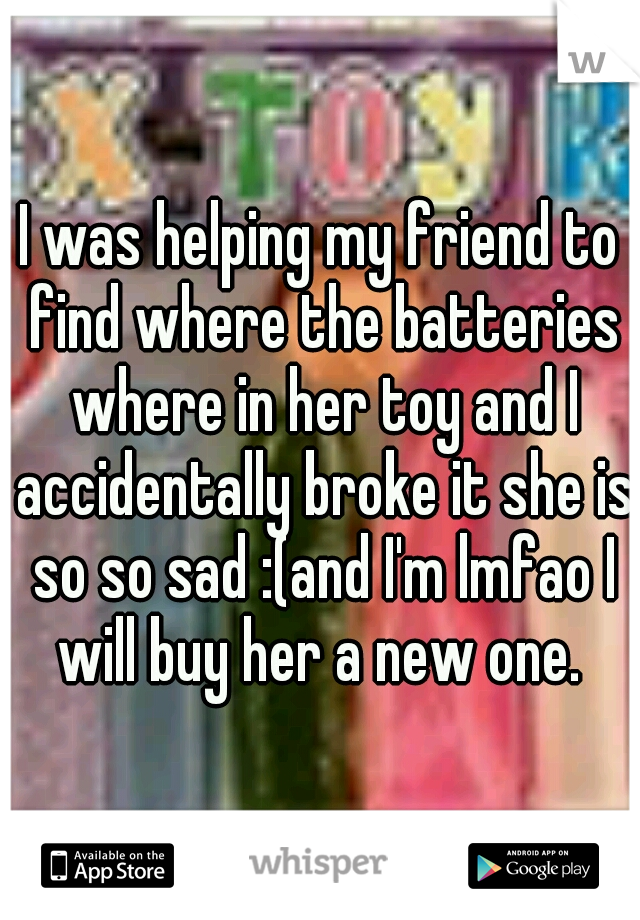 I was helping my friend to find where the batteries where in her toy and I accidentally broke it she is so so sad :(and I'm lmfao I will buy her a new one.