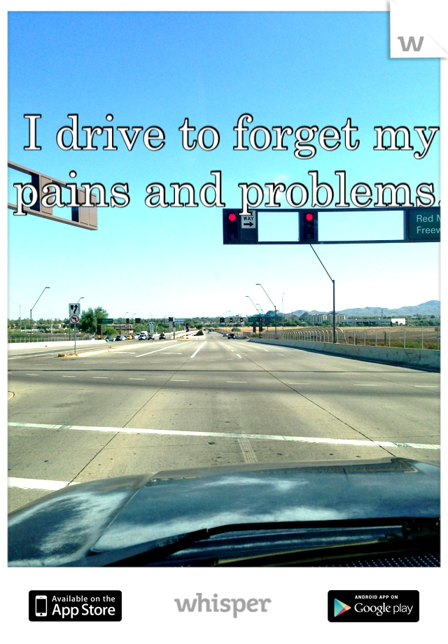 I drive to forget my pains and problems.
