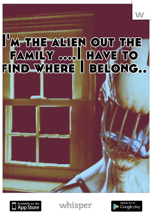 I'm the alien out the family ....I have to find where I belong...