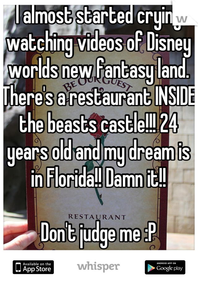 I almost started crying watching videos of Disney worlds new fantasy land. There's a restaurant INSIDE the beasts castle!!! 24 years old and my dream is in Florida!! Damn it!!   Don't judge me :P