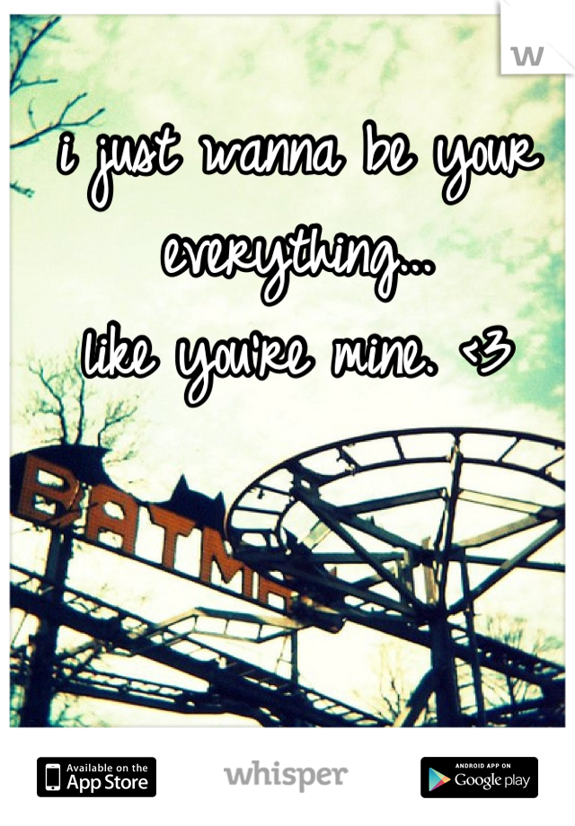 i just wanna be your everything... like you're mine. <3