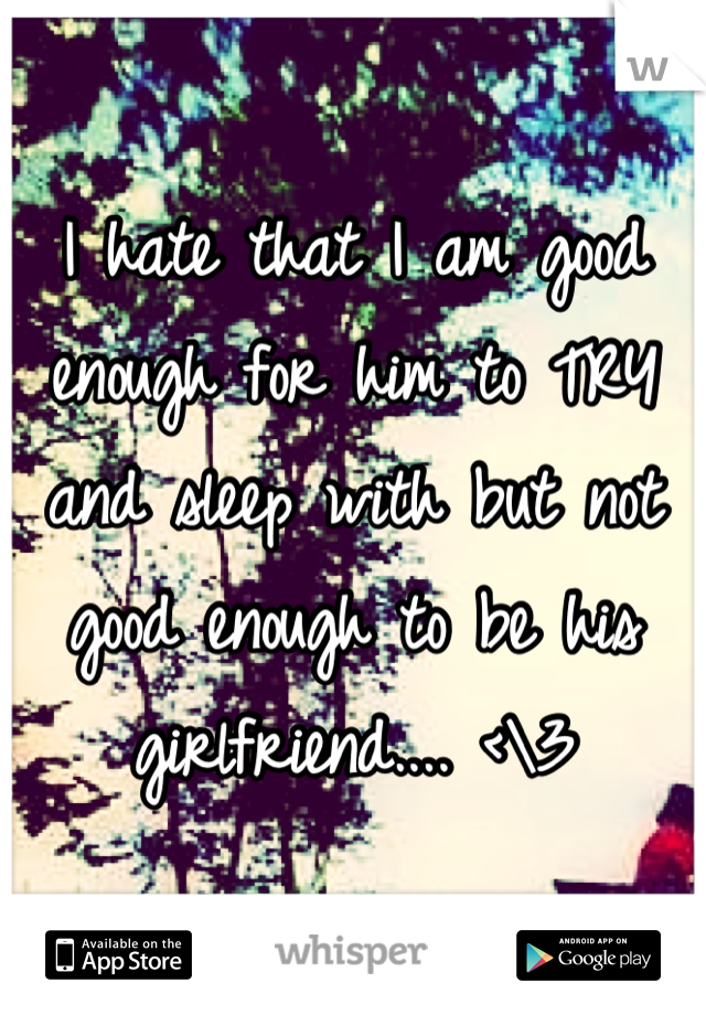 I hate that I am good enough for him to TRY and sleep with but not good enough to be his girlfriend.... <\3