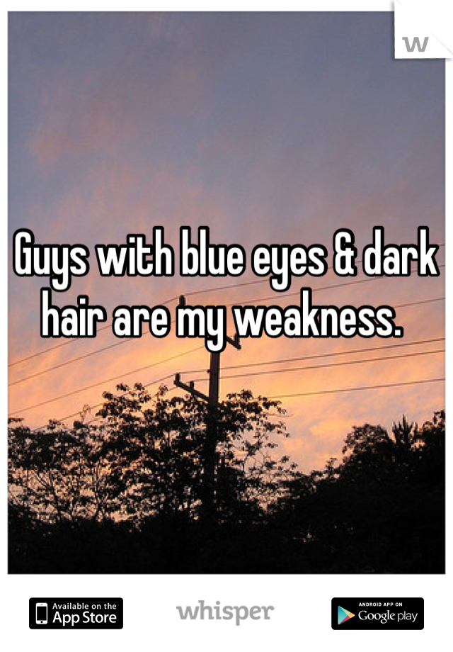 Guys with blue eyes & dark hair are my weakness.