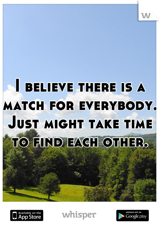 I believe there is a match for everybody. Just might take time to find each other.
