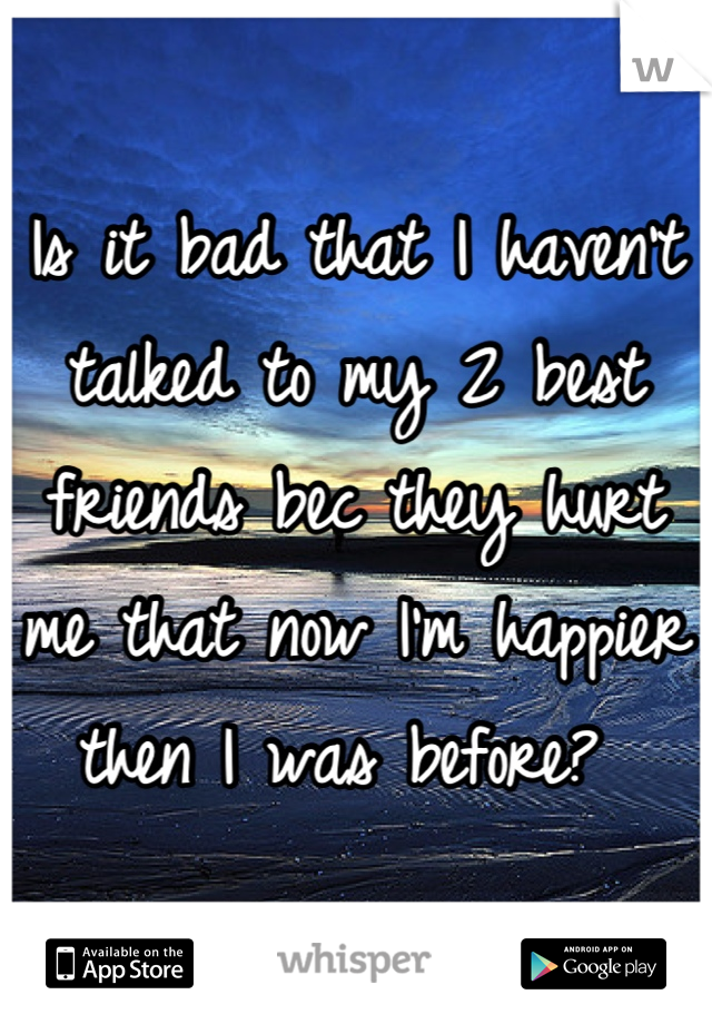 Is it bad that I haven't talked to my 2 best friends bec they hurt me that now I'm happier then I was before?