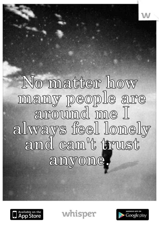 No matter how many people are around me I always feel lonely and can't trust anyone.