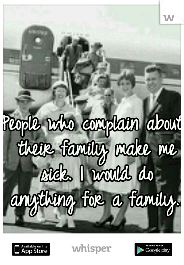People who complain about their family make me sick. I would do anything for a family..