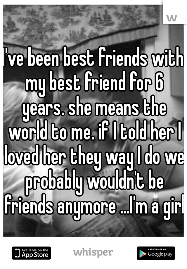 I've been best friends with my best friend for 6 years. she means the world to me. if I told her I loved her they way I do we probably wouldn't be friends anymore ...I'm a girl