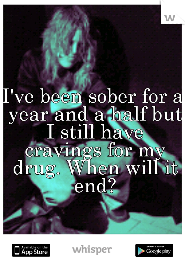 I've been sober for a year and a half but I still have cravings for my drug. When will it end?