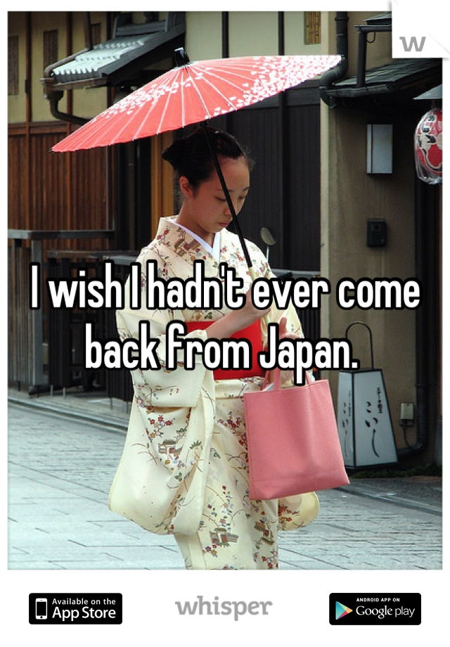 I wish I hadn't ever come back from Japan.