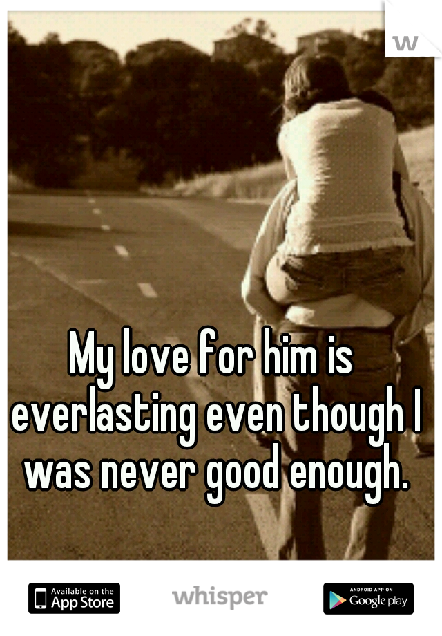 My love for him is everlasting even though I was never good enough.