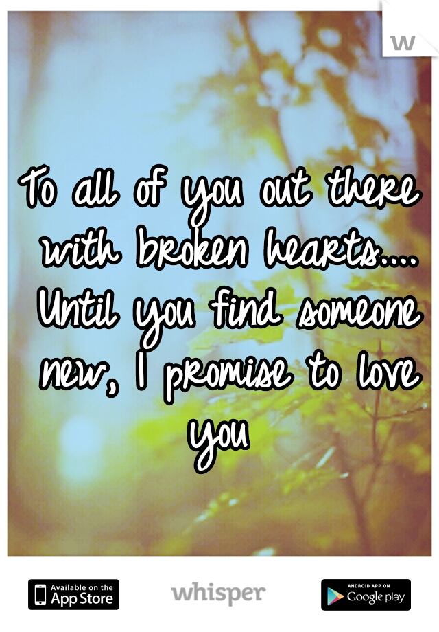 To all of you out there with broken hearts.... Until you find someone new, I promise to love you