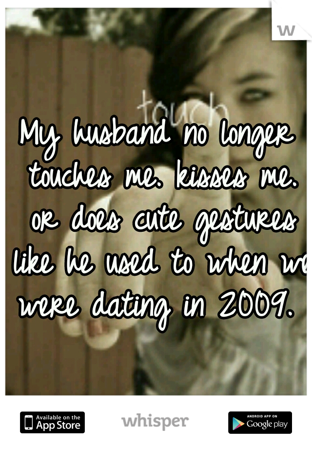 My husband no longer touches me. kisses me. or does cute gestures like he used to when we were dating in 2009.