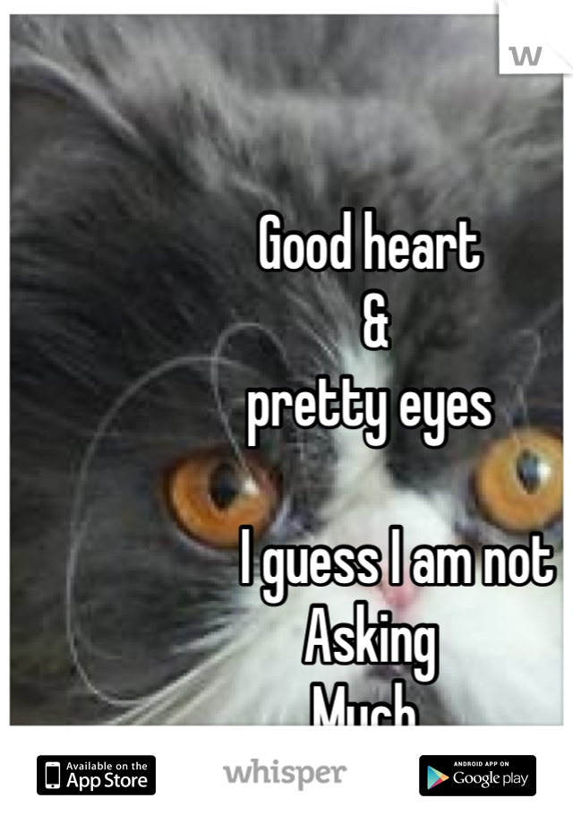 Good heart   &   pretty eyes       I guess I am not Asking  Much