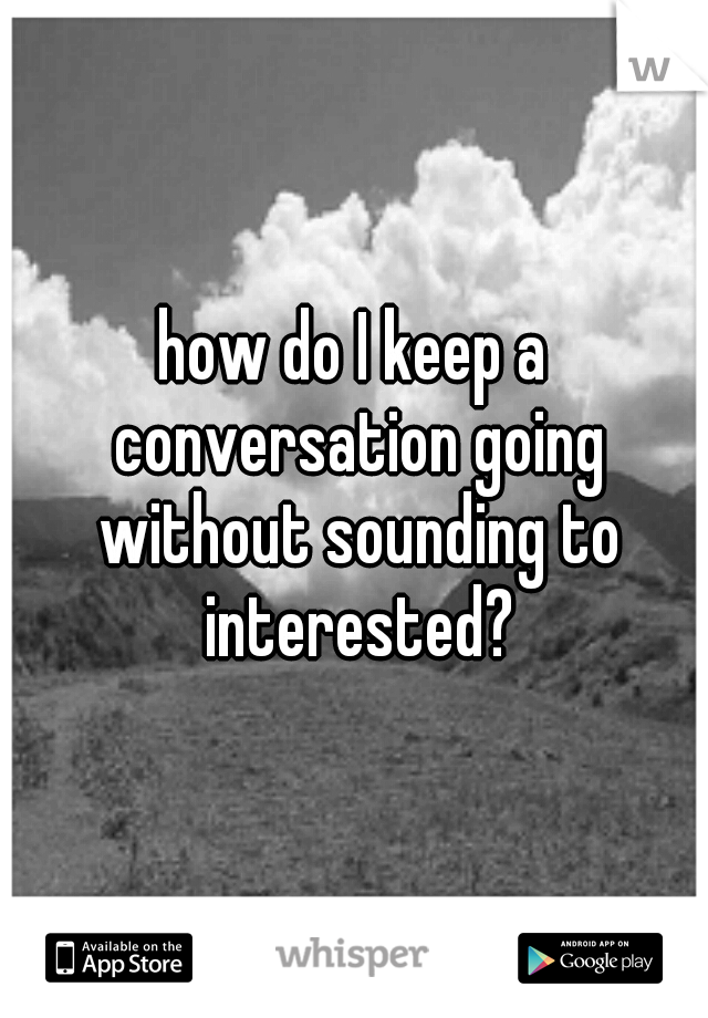 how do I keep a conversation going without sounding to interested?