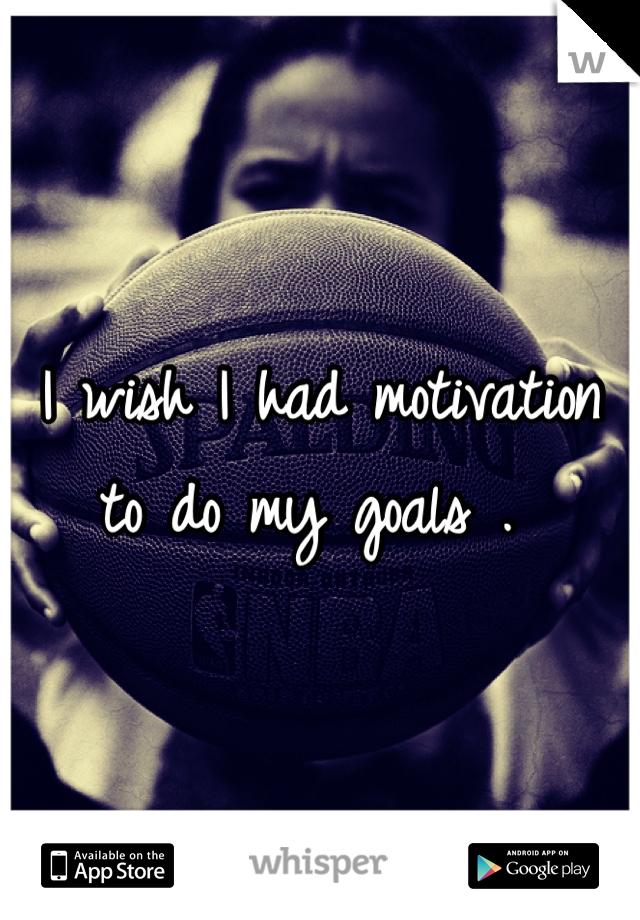 I wish I had motivation to do my goals .