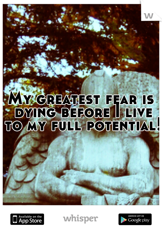 My greatest fear is dying before I live to my full potential!