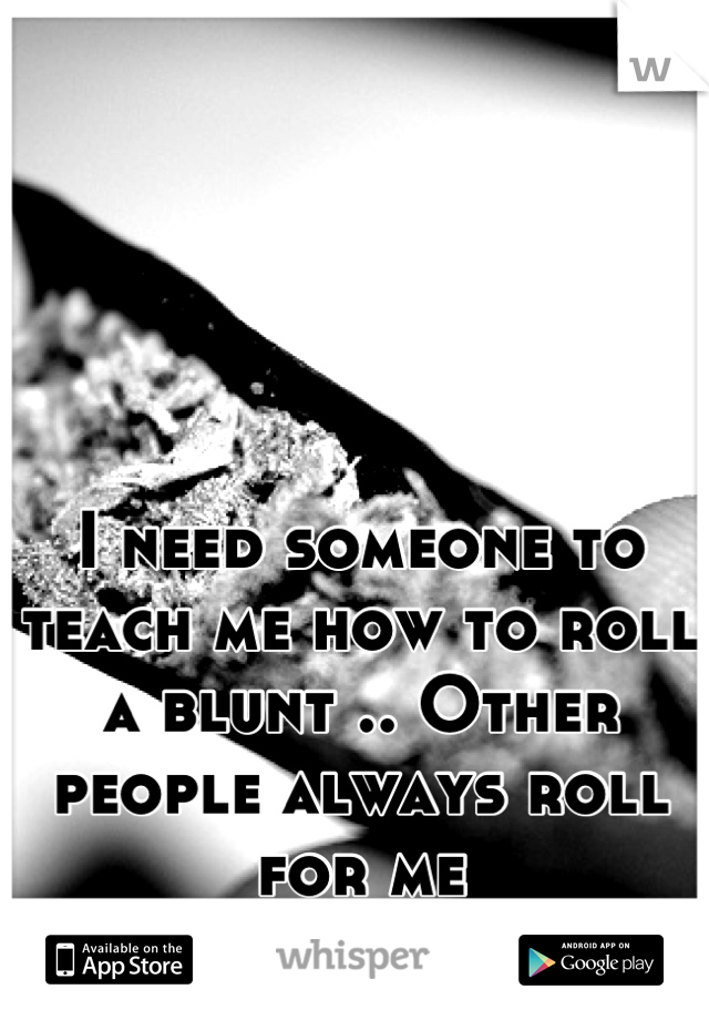 I need someone to teach me how to roll a blunt .. Other people always roll for me