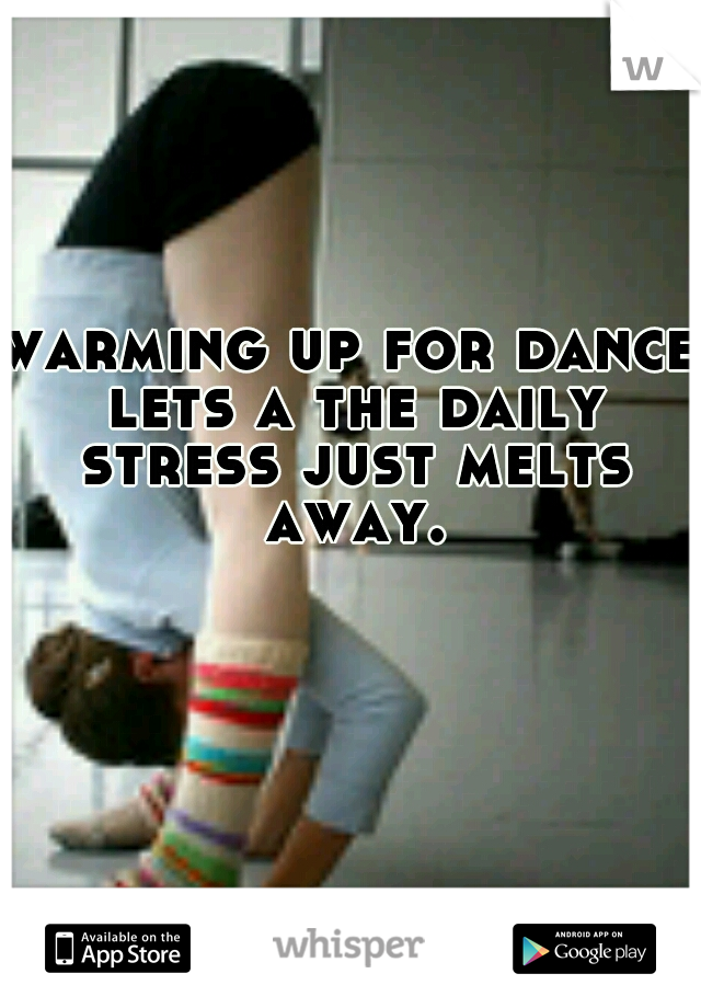 warming up for dance lets a the daily stress just melts away.