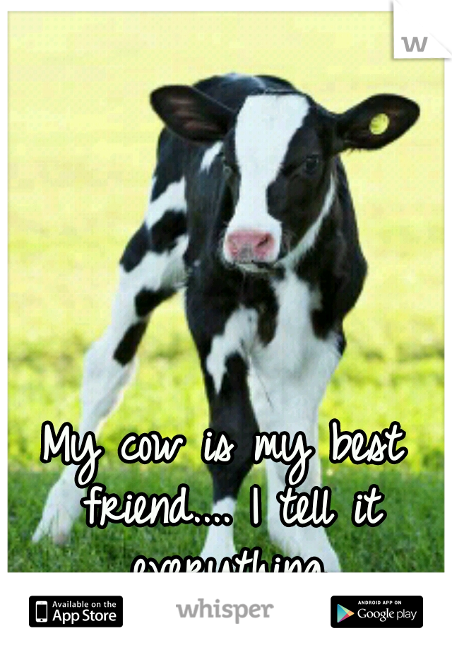 My cow is my best friend.... I tell it everything.