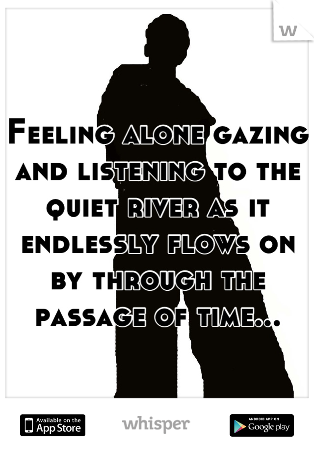 Feeling alone gazing and listening to the quiet river as it endlessly flows on by through the passage of time...