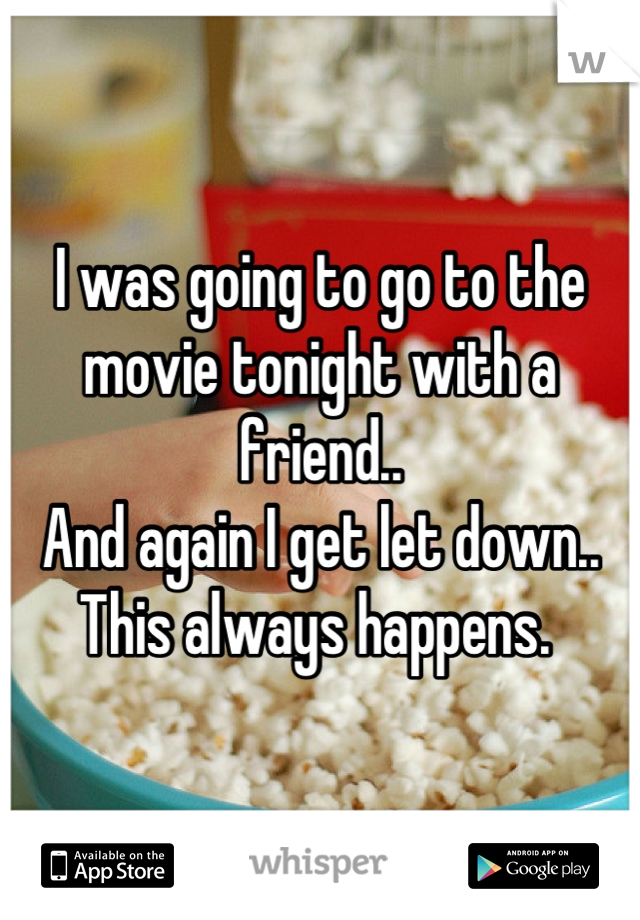I was going to go to the movie tonight with a friend.. And again I get let down..  This always happens.