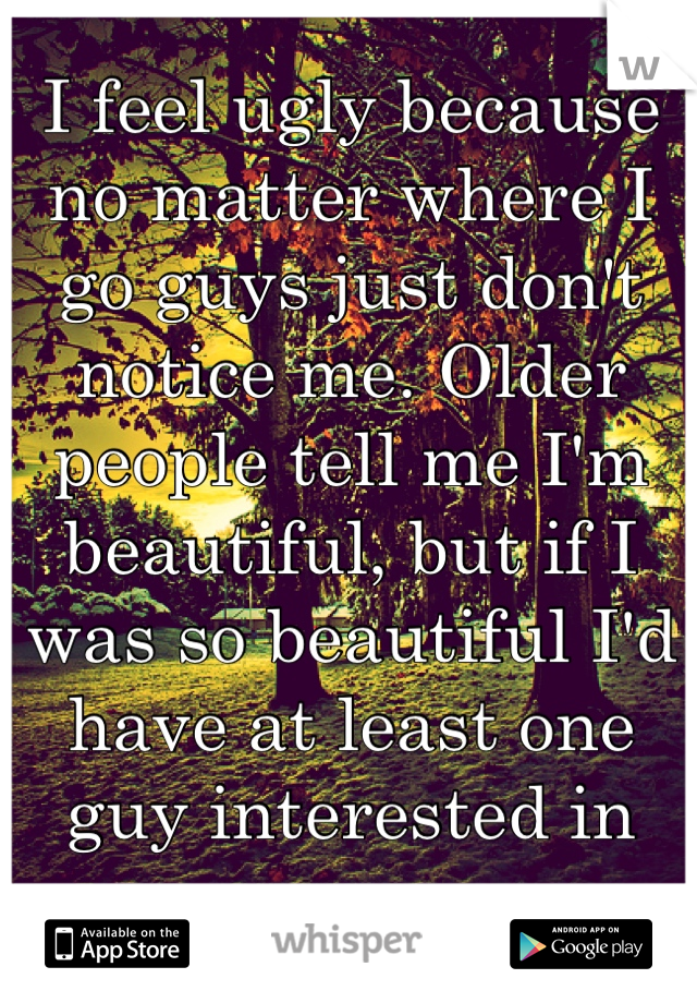 I feel ugly because no matter where I go guys just don't notice me. Older people tell me I'm beautiful, but if I was so beautiful I'd have at least one guy interested in me.