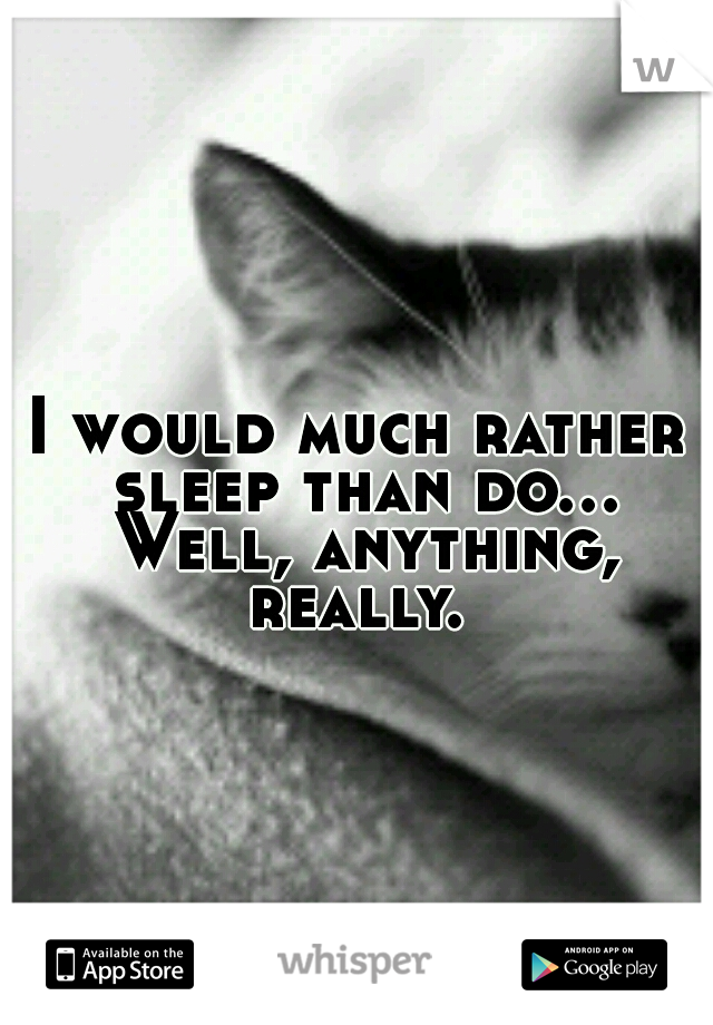 I would much rather sleep than do... Well, anything, really.