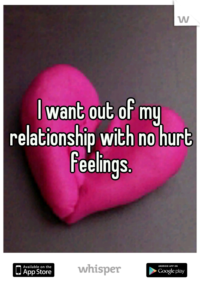I want out of my relationship with no hurt feelings.