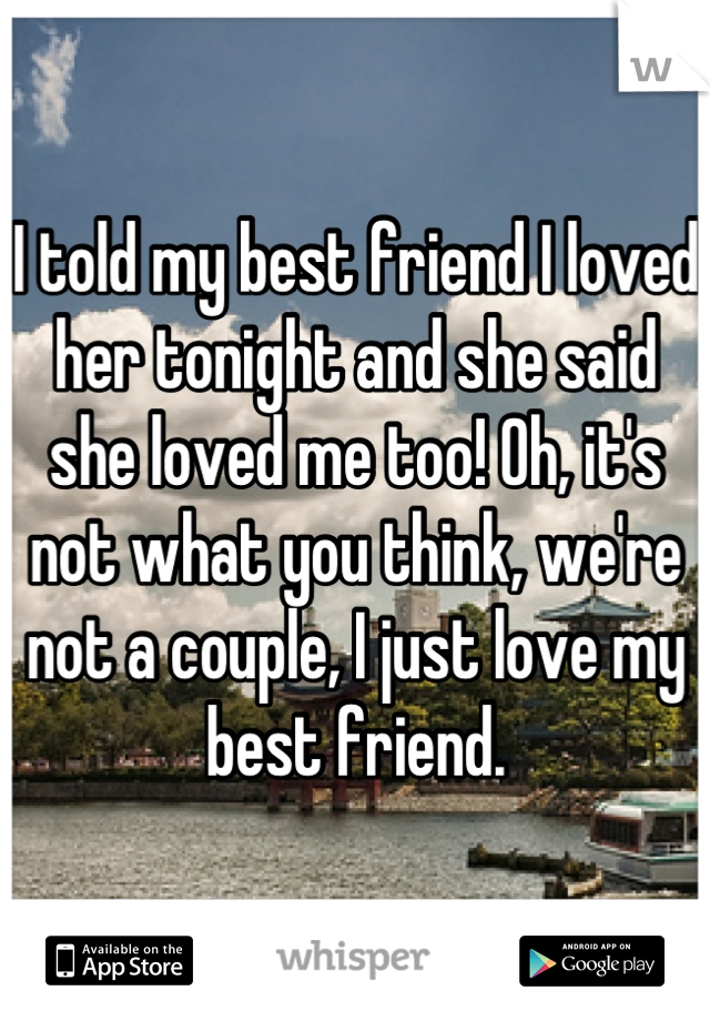 I told my best friend I loved her tonight and she said she loved me too! Oh, it's not what you think, we're not a couple, I just love my best friend.