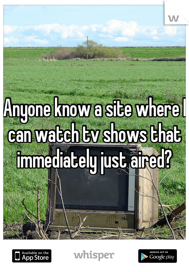 Anyone know a site where I can watch tv shows that immediately just aired?