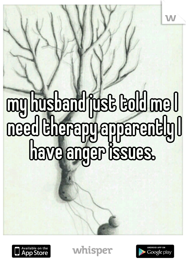 my husband just told me I need therapy apparently I have anger issues.